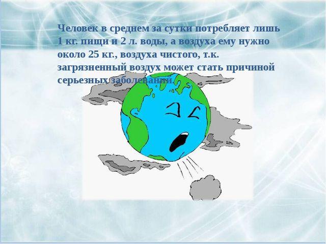 Человек в среднем за сутки потребляет лишь 1 кг. пищи и 2 л. воды, а воздуха...