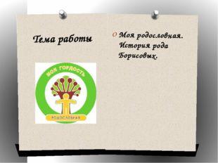 Тема работы Моя родословная. История рода Борисовых.