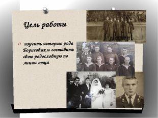 Цель работы изучить историю рода Борисовых и составить свою родословную по ли