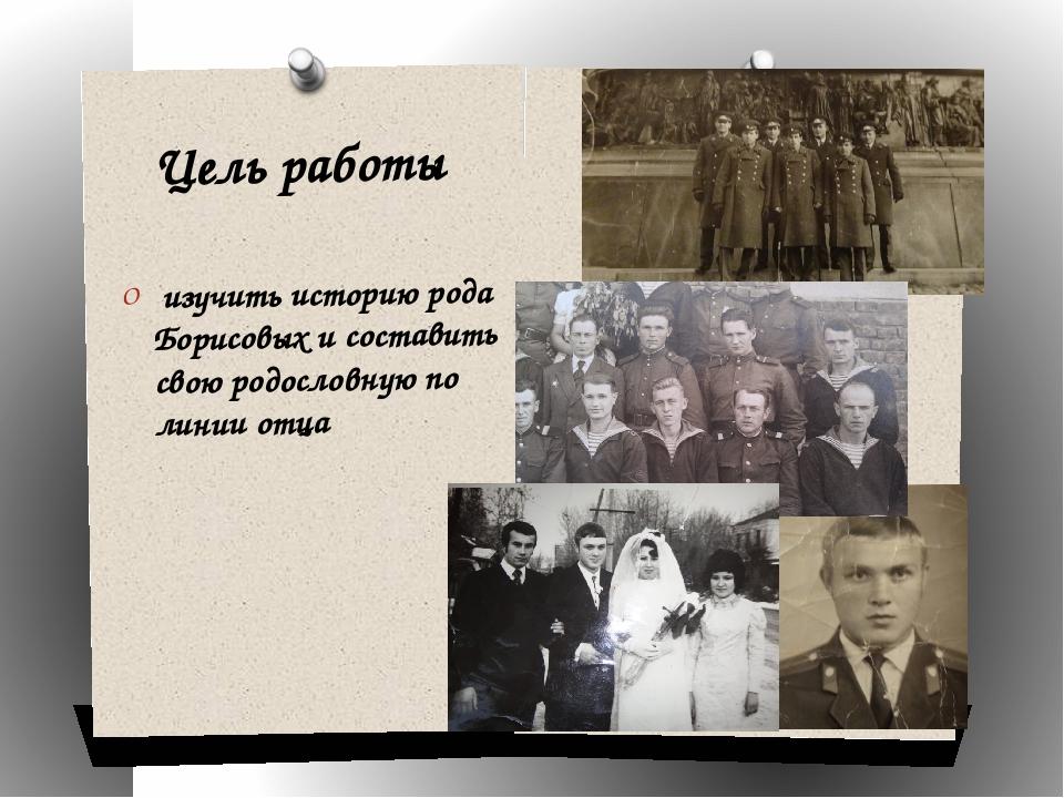 Цель работы изучить историю рода Борисовых и составить свою родословную по ли...