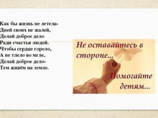 Как бы жизнь не летела- Дней своих не жалей, Делай доброе дело Ради счастья л