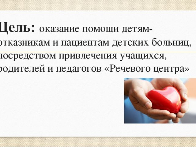 Цель: оказание помощи детям-отказникам и пациентам детских больниц, посредств...