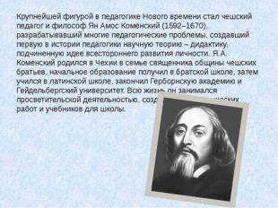 Крупнейшей фигурой в педагогике Нового времени стал чешский педагог и философ