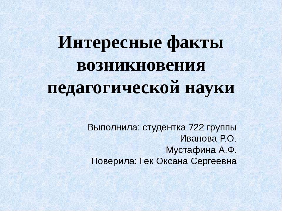 Интересные факты возникновения педагогической науки Выполнила: студентка 722...