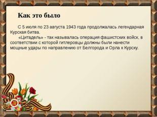 Как это было С 5 июля по 23 августа 1943 года продолжалась легендарная Курска