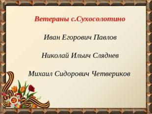Ветераны с.Сухосолотино Иван Егорович Павлов Николай Ильич Сляднев Михаил Си