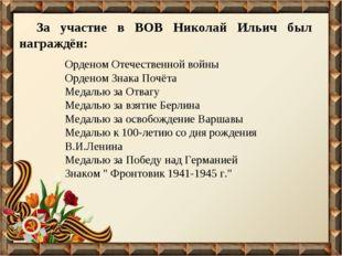 За участие в ВОВ Николай Ильич был награждён: Орденом Отечественной войны Орд