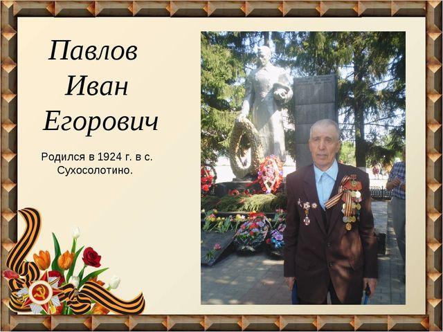 Павлов Иван Егорович Родился в 1924 г. в с. Сухосолотино.