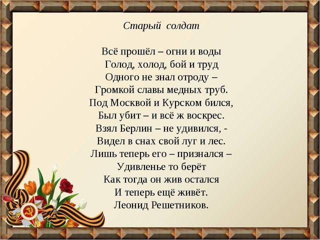 Старый солдат Всё прошёл – огни и воды Голод, холод, бой и труд Одного не зна...