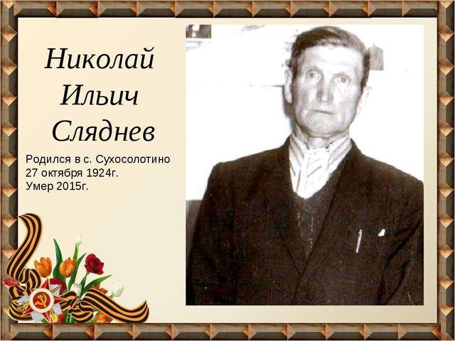 Николай Ильич Сляднев Родился в с. Сухосолотино 27 октября 1924г. Умер 2015г.