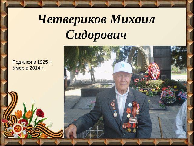 Четвериков Михаил Сидорович Родился в 1925 г. Умер в 2014 г.