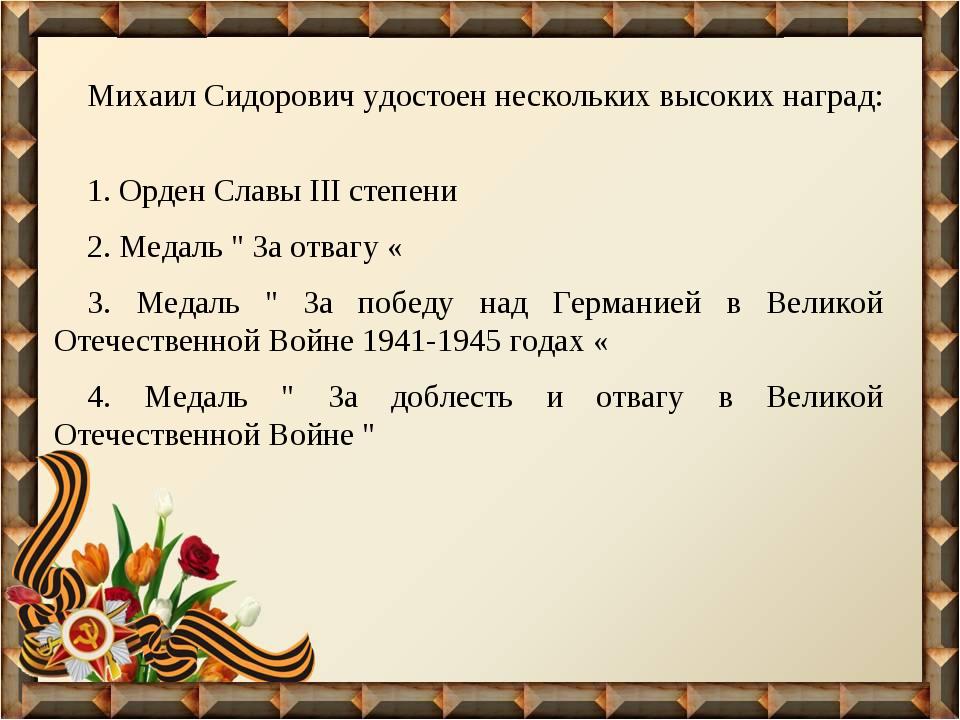 Михаил Сидорович удостоен нескольких высоких наград: 1. Орден Славы III степе...