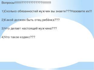 Вопросы!!!!!!!!????????????!!!!!!!!!! 1)Сколько обязанностей мужчин вы знает
