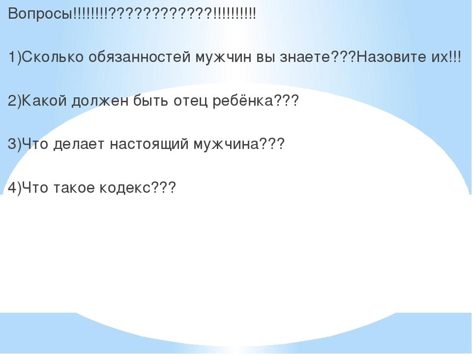 Вопросы!!!!!!!!????????????!!!!!!!!!! 1)Сколько обязанностей мужчин вы знает...