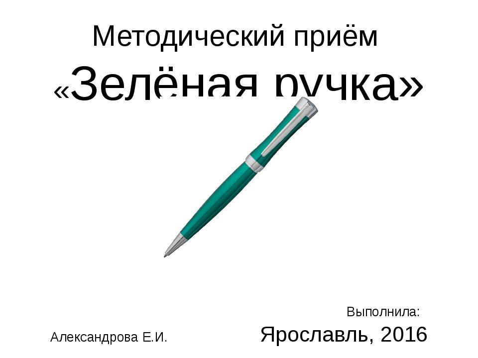 Методический приём «Зелёная ручка» Выполнила: Александрова Е.И. Ярославль, 2016