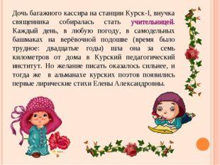 Дочь багажного кассира на станции Курск-I, внучка священника собиралась стать