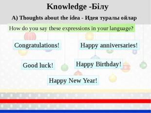 Knowledge -Білу A) Thoughts about the idea - Идея туралы ойлар How do you say