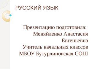 РУССКИЙ ЯЗЫК Презентацию подготовила: Меняйленко Анастасия Евгеньевна Учитель