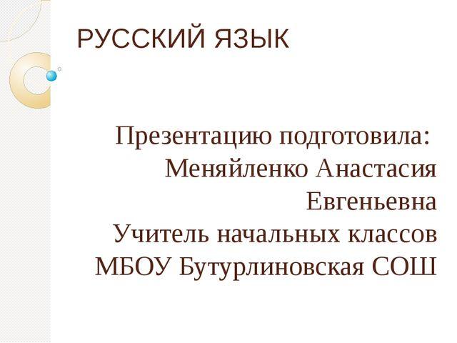 РУССКИЙ ЯЗЫК Презентацию подготовила: Меняйленко Анастасия Евгеньевна Учитель...