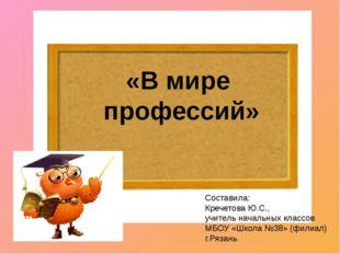 «В мире профессий» Составила: Кречетова Ю.С., учитель начальных классов МБОУ