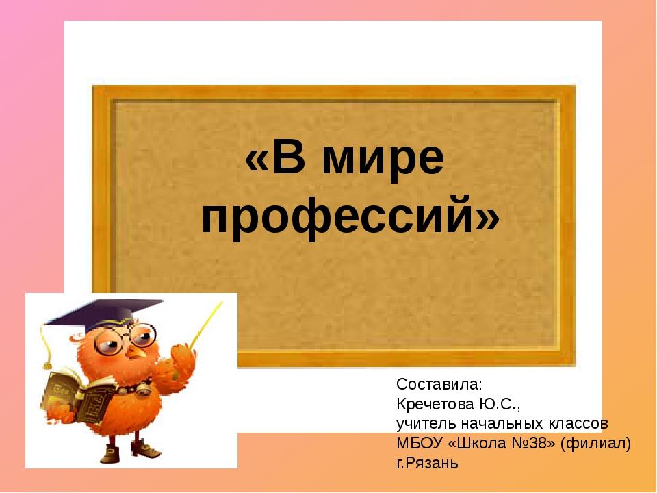 «В мире профессий» Составила: Кречетова Ю.С., учитель начальных классов МБОУ...