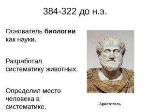 384-322 до н.э. Основатель биологии как науки. Разработал систематику животны