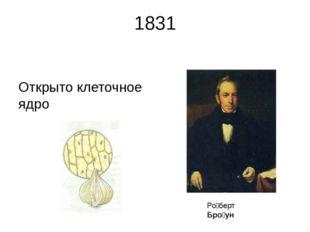 1831 Открыто клеточное ядро Ро́берт Бро́ун Ро́берт Бро́ун (англ. Robert Brow