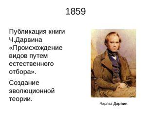 1859 Публикация книги Ч.Дарвина «Происхождение видов путем естественного отбо