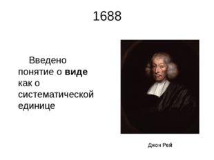 1688 Введено понятие о виде как о систематической единице Джон Рей Английский