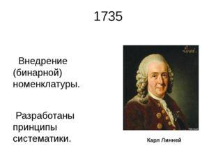 1735 Внедрение (бинарной) номенклатуры. Разработаны принципы систематики. Кар
