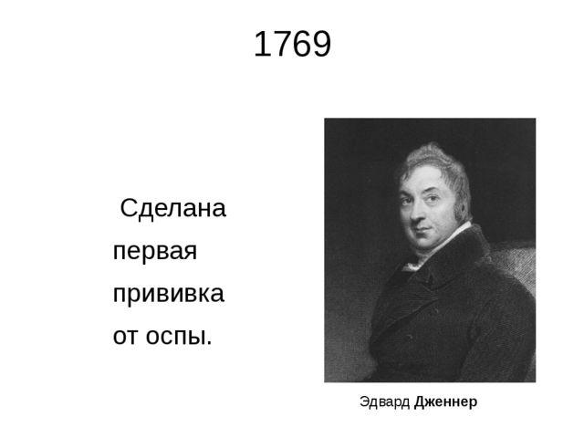1769 Сделана первая прививка от оспы. Эдвард Дженнер Эдвард Энтони Дженнер ан...