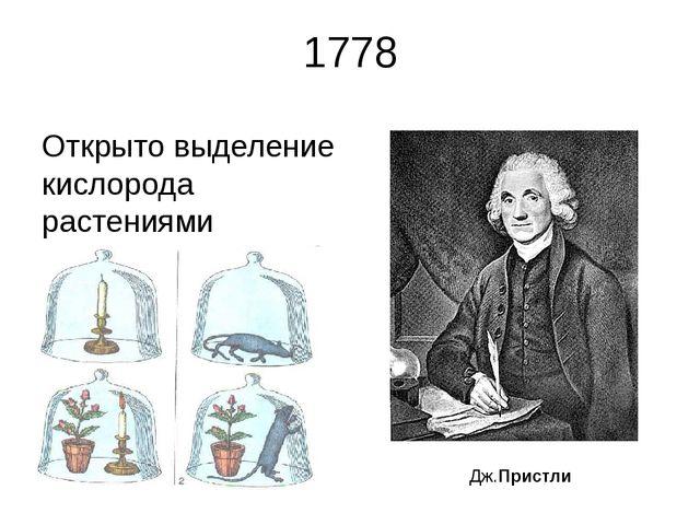 1778 Открыто выделение кислорода растениями Дж.Пристли Пристли сделал замечат...