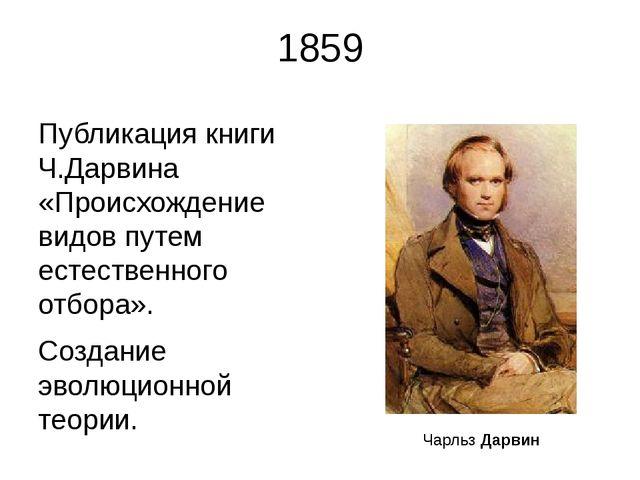1859 Публикация книги Ч.Дарвина «Происхождение видов путем естественного отбо...