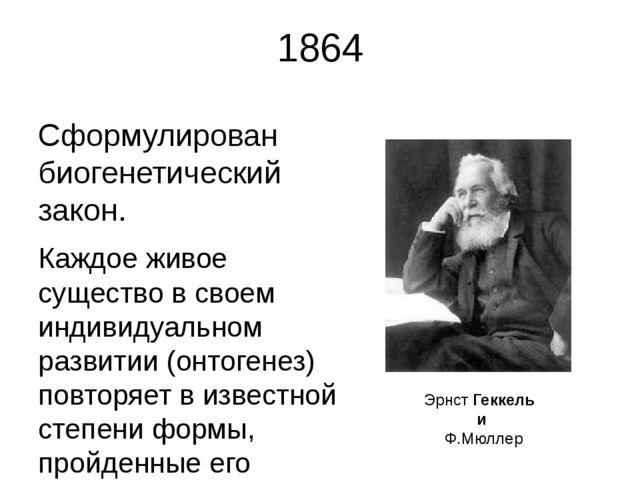 1864 Сформулирован биогенетический закон. Каждое живое существо в своем индив...