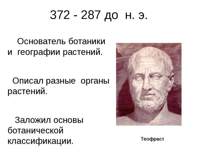 372 -287 до н. э. Основатель ботаники и географии растений. Описал разные...