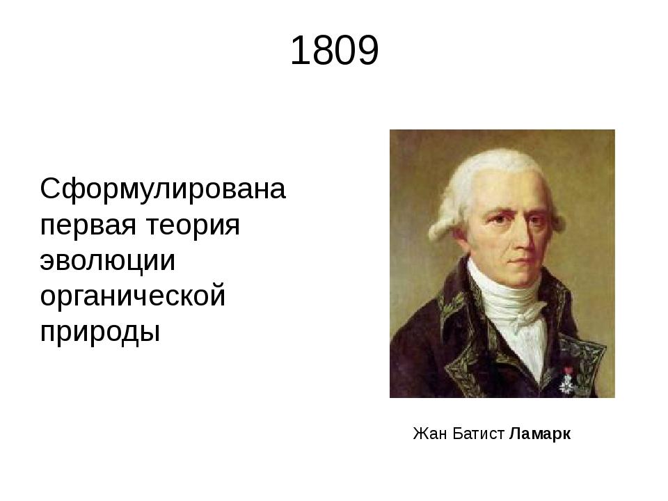 1809 Сформулирована первая теория эволюции органической природы Жан Батист Ла...