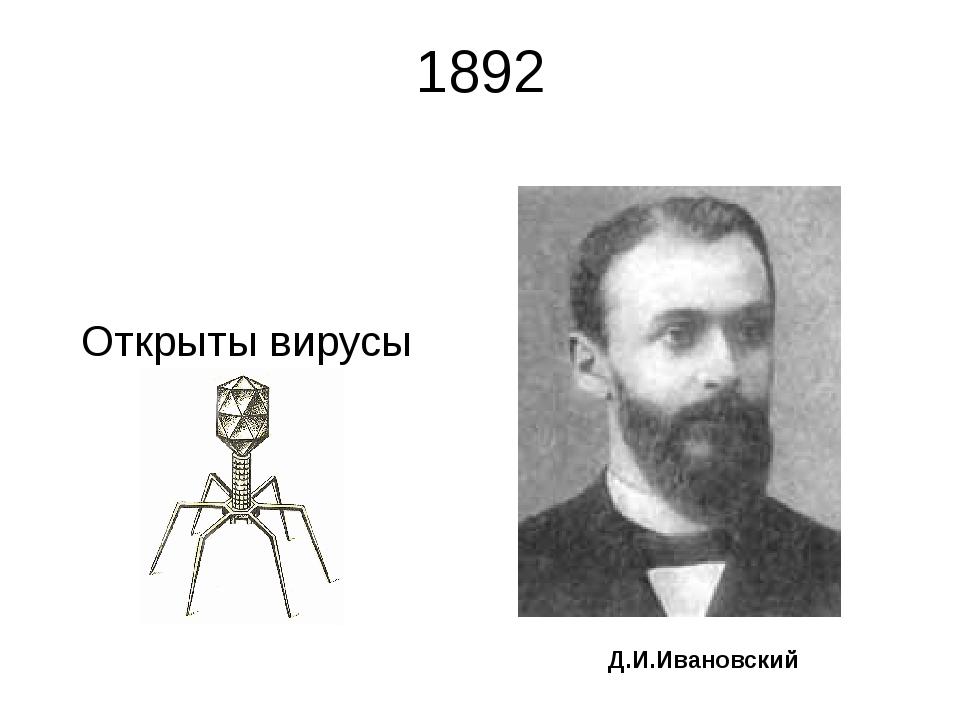1892 Открыты вирусы Д.И.Ивановский Ивановский Дмитрий Иосифович (28.10.1864,...