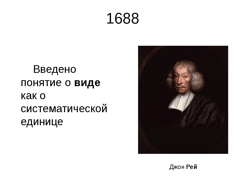 1688 Введено понятие о виде как о систематической единице Джон Рей Английский...