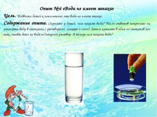 Опыт № 6 «Вода не имеет запаха» Цель. Подвести детей к пониманию, что вода н