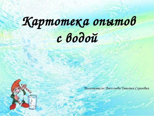Картотека опытов с водой Воспитатель: Васильева Татьяна Сергеевна