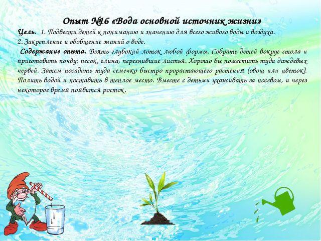 Опыт №16 «Вода основной источник жизни» Цель. 1. Подвести детей к пониманию...
