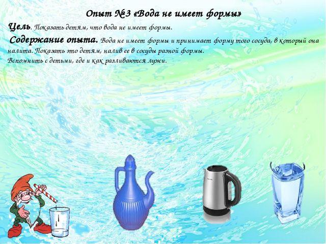 Опыт № 3 «Вода не имеет формы» Цель. Показать детям, что вода не имеет формы...