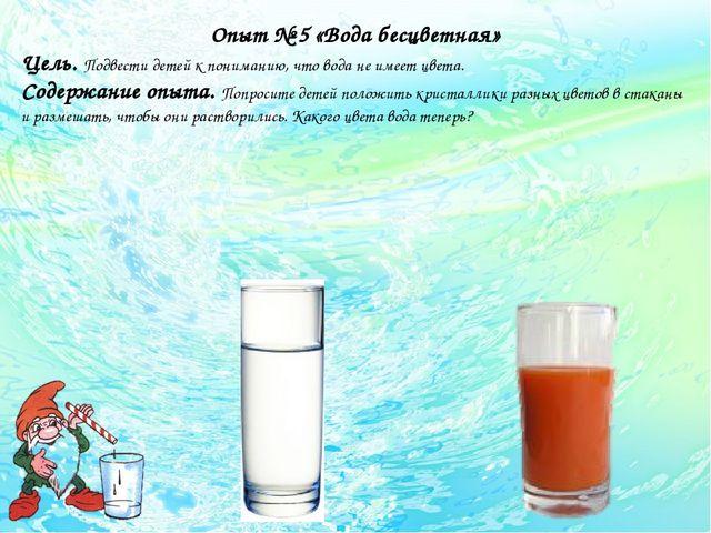 Опыт № 5 «Вода бесцветная» Цель. Подвести детей к пониманию, что вода не име...