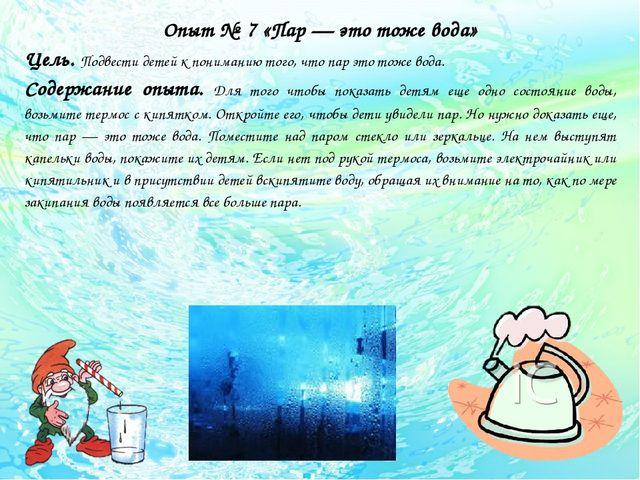 Опыт № 7 «Пар — это тоже вода» Цель. Подвести детей к пониманию того, что па...