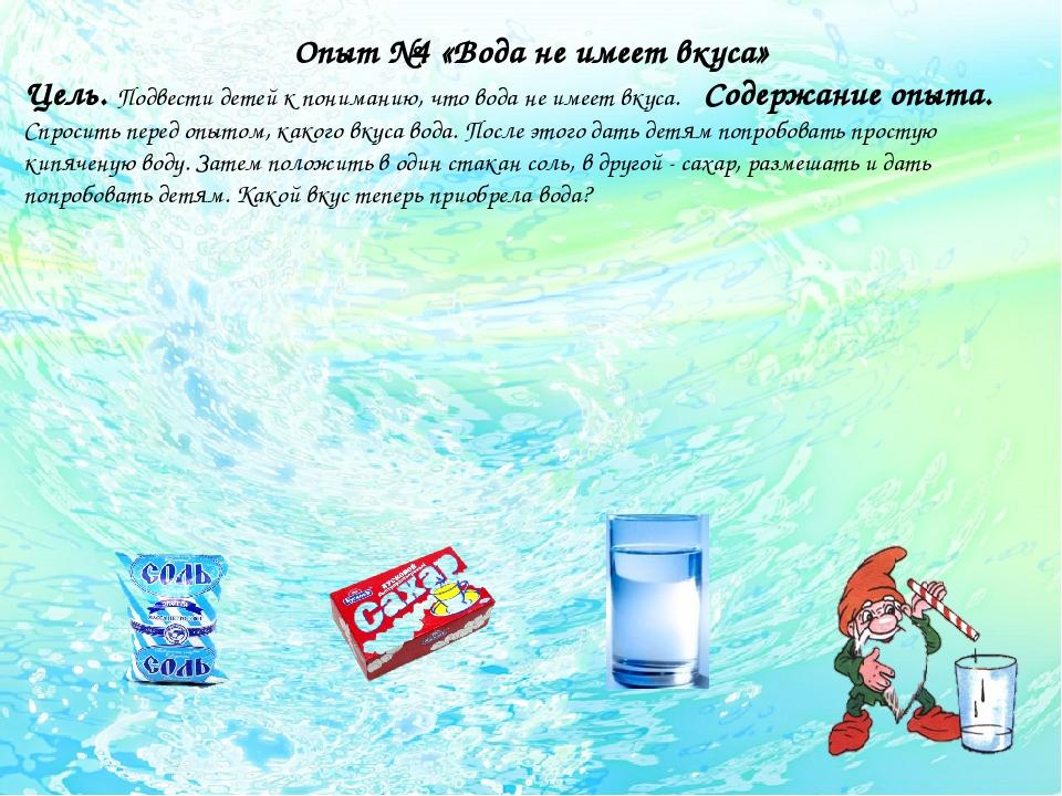 Опыт №4 «Вода не имеет вкуса» Цель. Подвести детей к пониманию, что вода не...