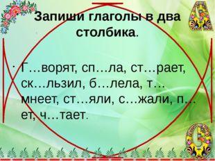 Запиши глаголы в два столбика. Г…ворят, сп…ла, ст…рает, ск…льзил, б…лела, т…м