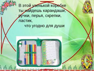 В этой узенькой коробке ты найдешь карандаши, ручки, перья, скрепки, ластик,