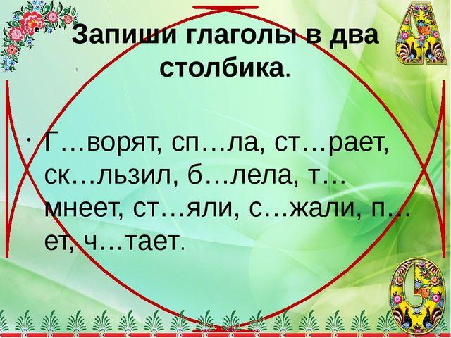 Запиши глаголы в два столбика. Г…ворят, сп…ла, ст…рает, ск…льзил, б…лела, т…м...