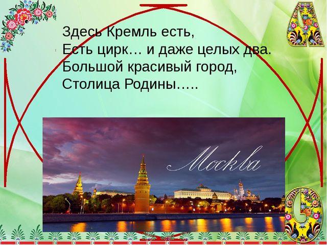 Здесь Кремль есть, Есть цирк… и даже целых два. Большой красивый город, Столи...