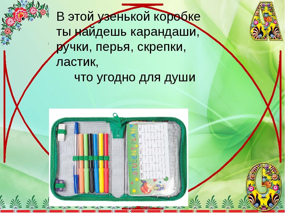 В этой узенькой коробке ты найдешь карандаши, ручки, перья, скрепки, ластик,...